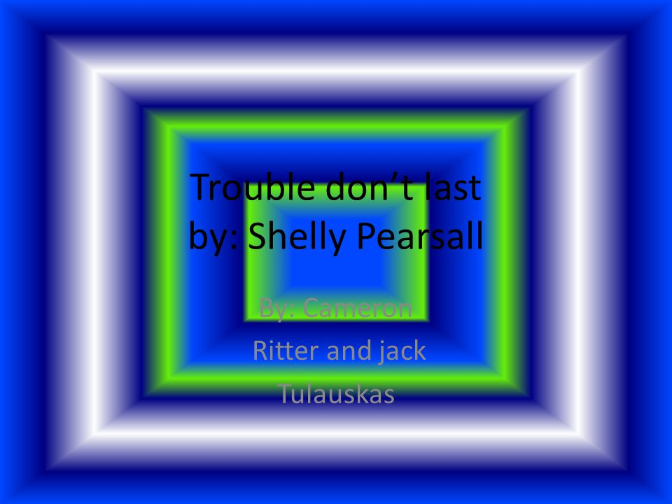 Trouble don't last by: Shelly Pearsall