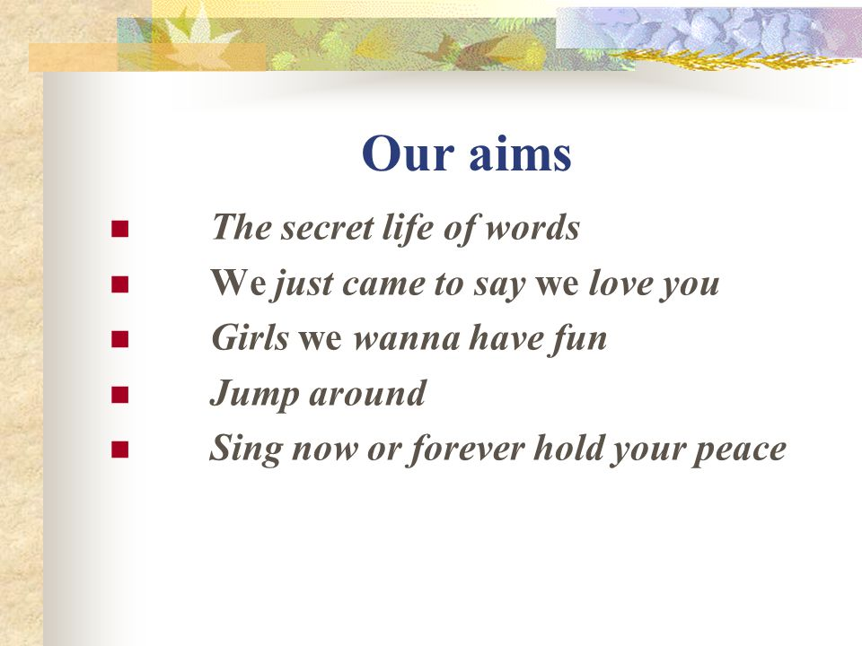 Our aims The secret life of words We just came to say we love you