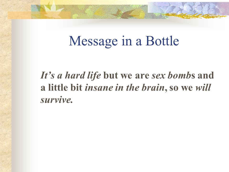 Message in a Bottle It's a hard life but we are sex bombs and a little bit insane in the brain, so we will survive.