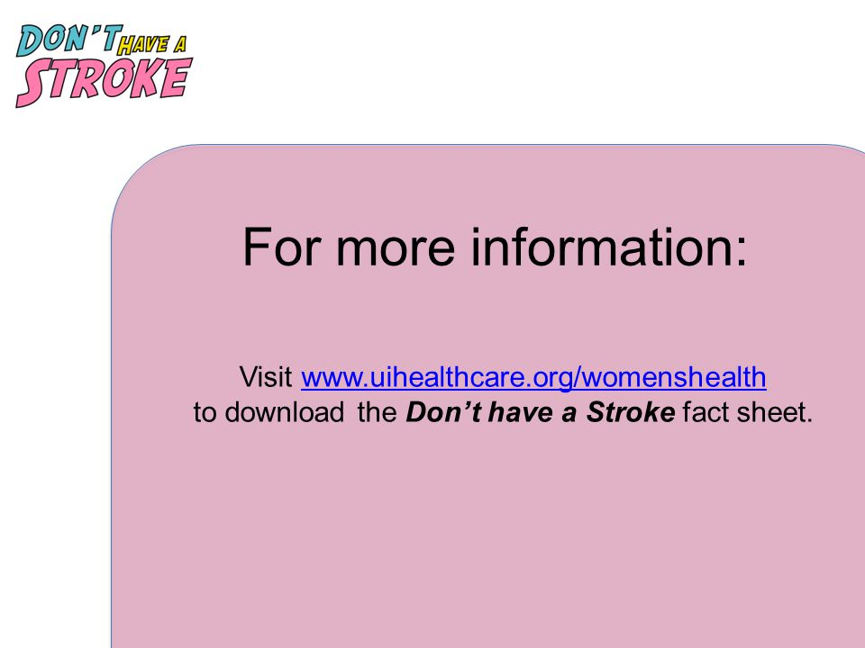 For more information: Visit www.uihealthcare.org/womenshealth to download the Don't have a Stroke fact sheet.