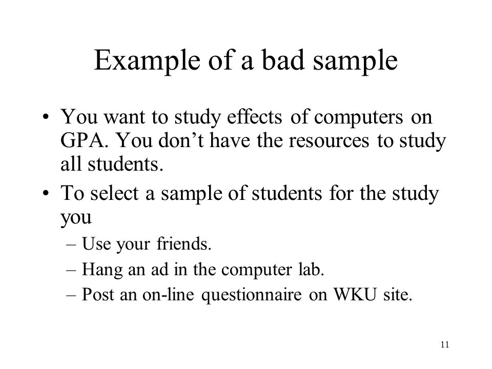 Example of a bad sample You want to study effects of computers on GPA. You don't have the resources to study all students.