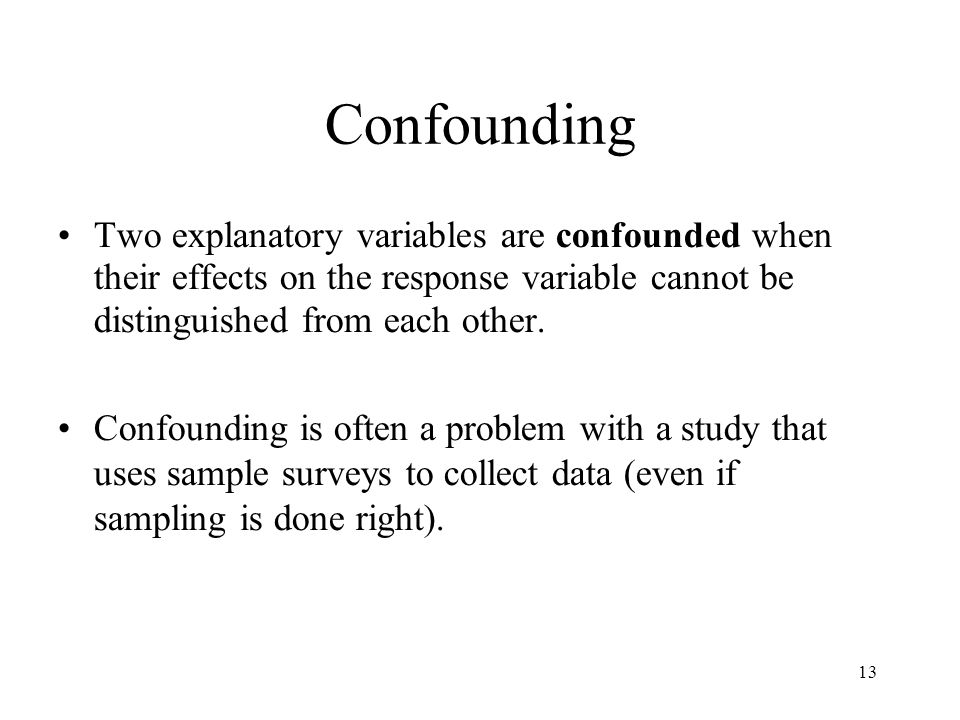Confounding Two explanatory variables are confounded when their effects on the response variable cannot be distinguished from each other.