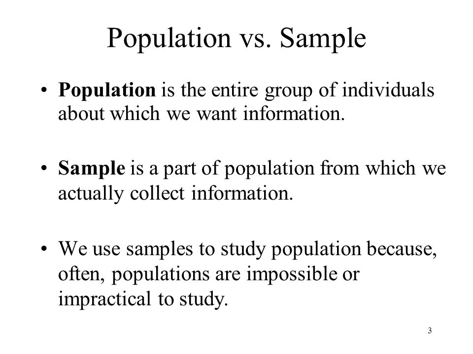 Population vs. Sample Population is the entire group of individuals about which we want information.