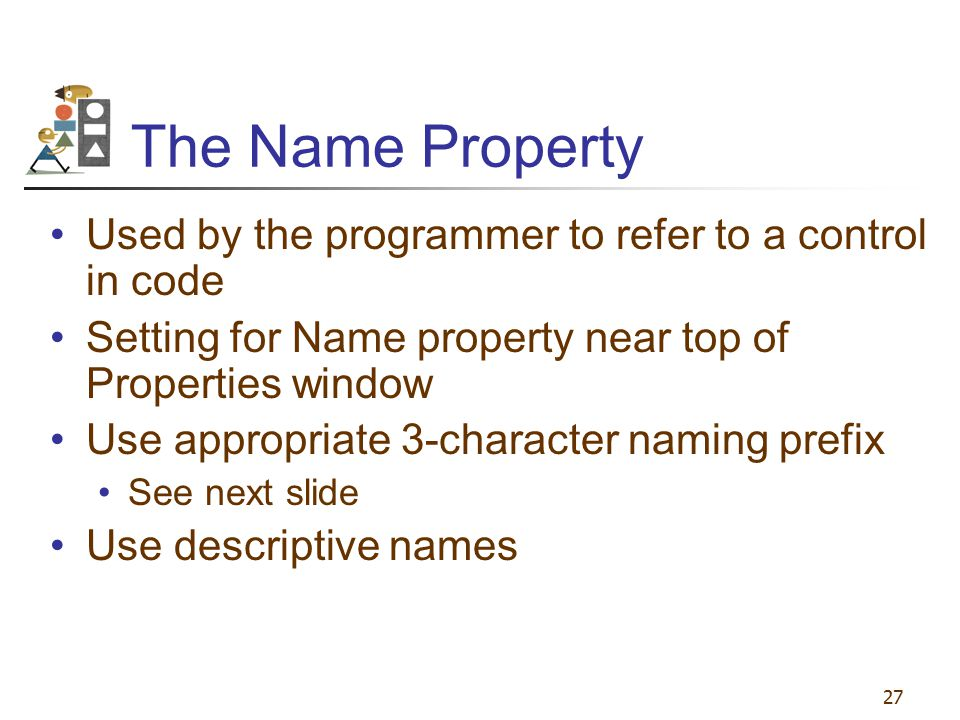 The Name Property Used by the programmer to refer to a control in code