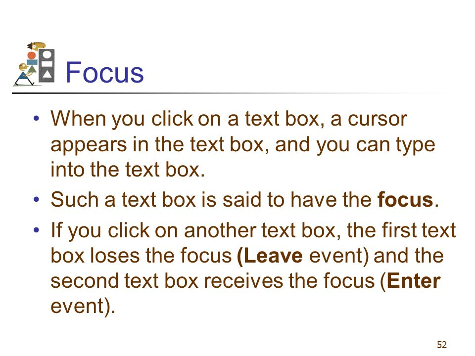 Focus When you click on a text box, a cursor appears in the text box, and you can type into the text box.