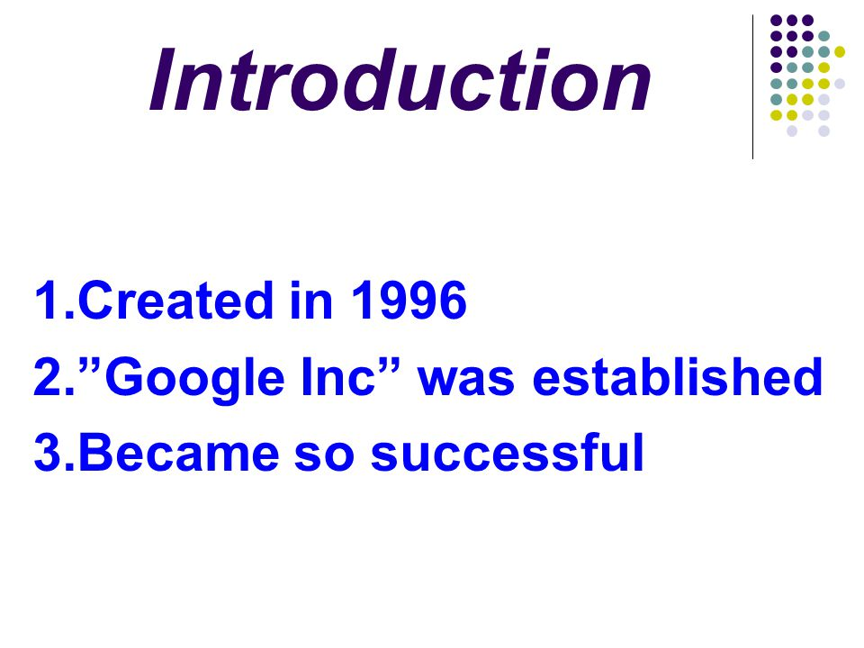 Introduction 1.Created in 1996 2. Google Inc was established
