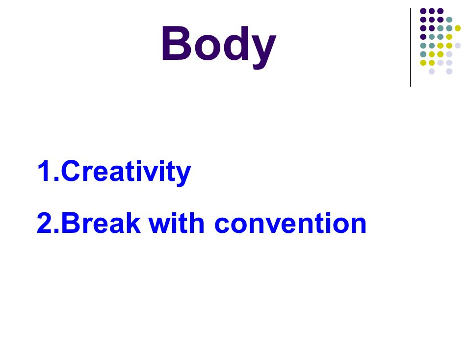 Body 1.Creativity 2.Break with convention