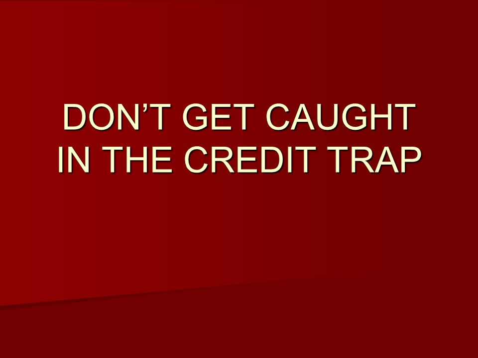 DON'T GET CAUGHT IN THE CREDIT TRAP