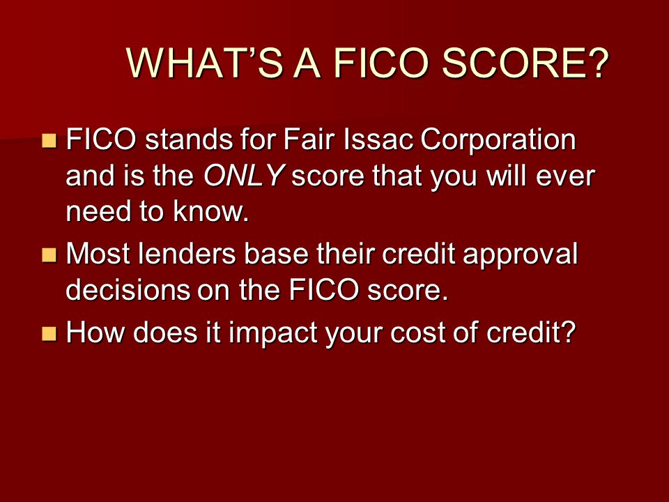 WHAT'S A FICO SCORE FICO stands for Fair Issac Corporation and is the ONLY score that you will ever need to know.