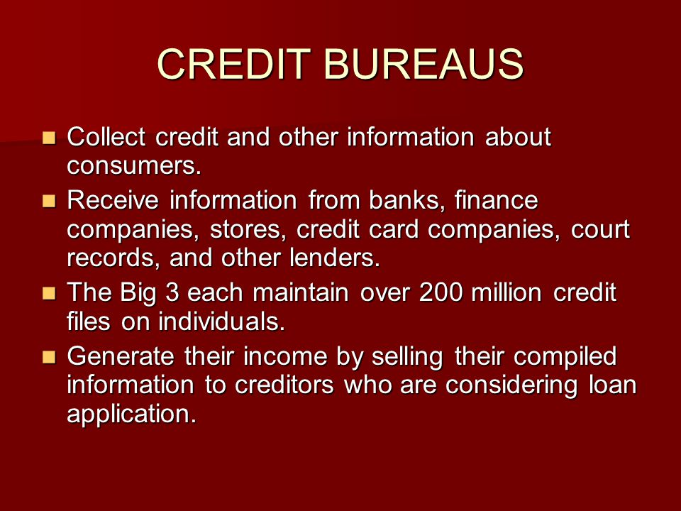 CREDIT BUREAUS Collect credit and other information about consumers.