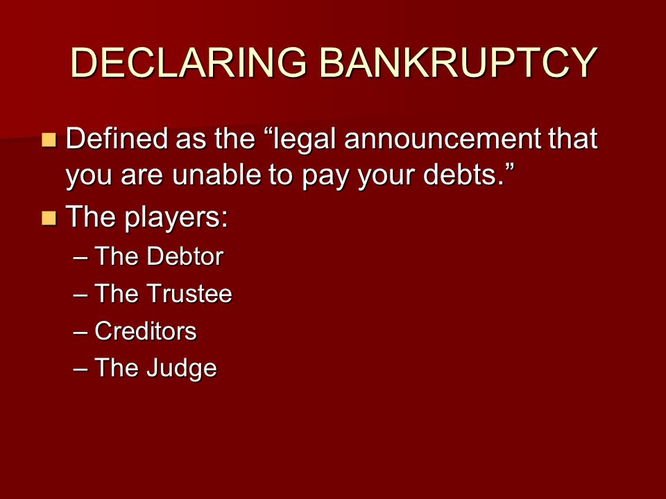 DECLARING BANKRUPTCY Defined as the legal announcement that you are unable to pay your debts. The players: