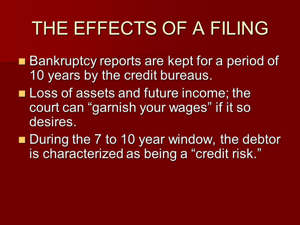 THE EFFECTS OF A FILING Bankruptcy reports are kept for a period of 10 years by the credit bureaus.