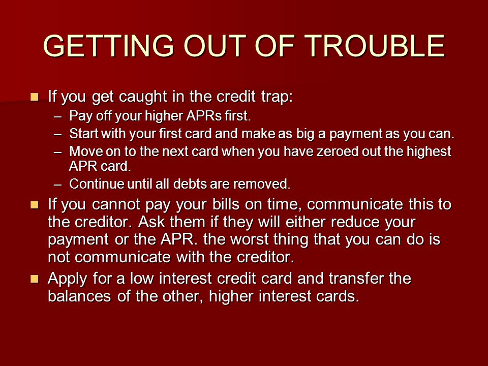 GETTING OUT OF TROUBLE If you get caught in the credit trap: