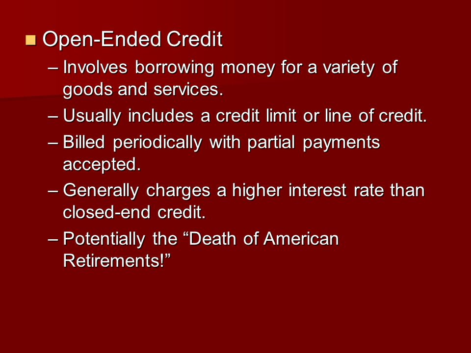 Open-Ended Credit Involves borrowing money for a variety of goods and services. Usually includes a credit limit or line of credit.