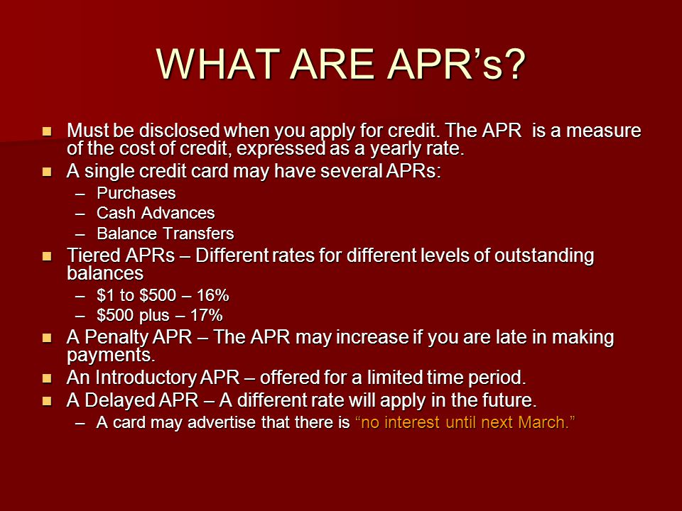 WHAT ARE APR's Must be disclosed when you apply for credit. The APR is a measure of the cost of credit, expressed as a yearly rate.