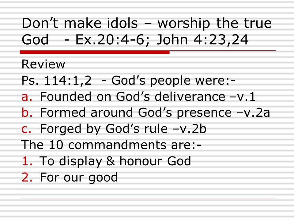 Don't make idols – worship the true God - Ex.20:4-6; John 4:23,24