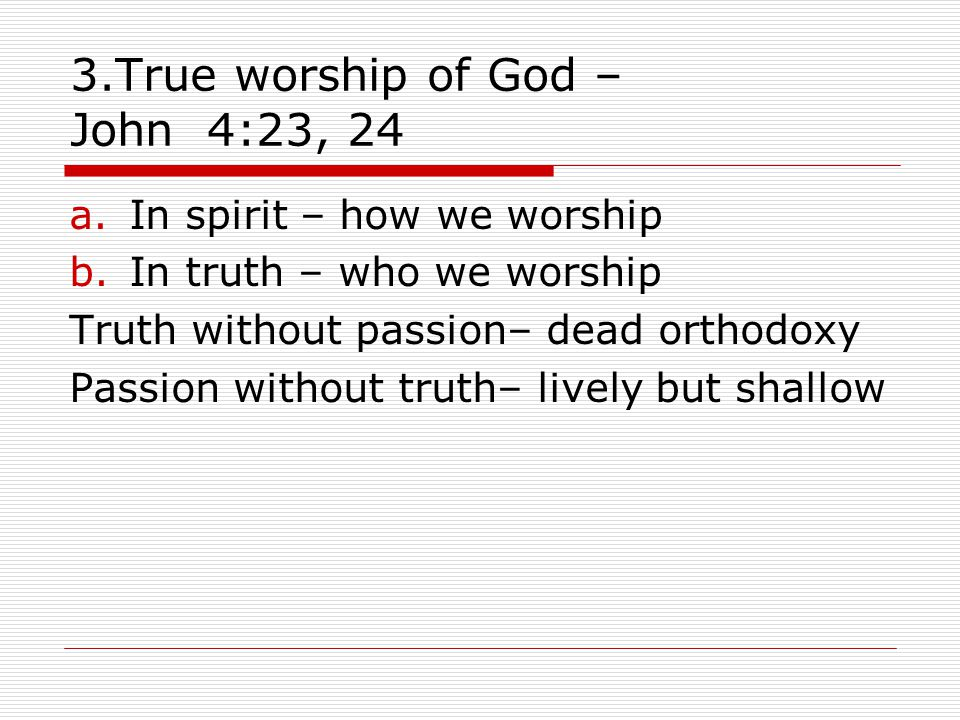 3.True worship of God – John 4:23, 24