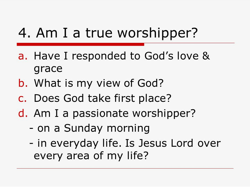 4. Am I a true worshipper Have I responded to God's love & grace