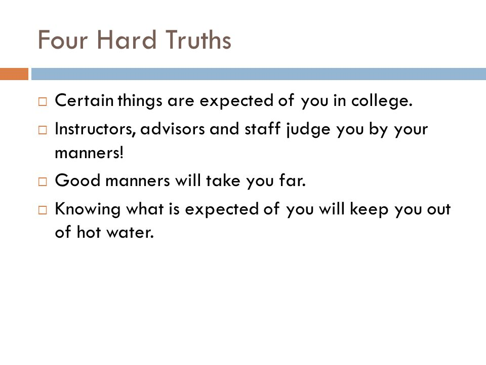 Four Hard Truths Certain things are expected of you in college.