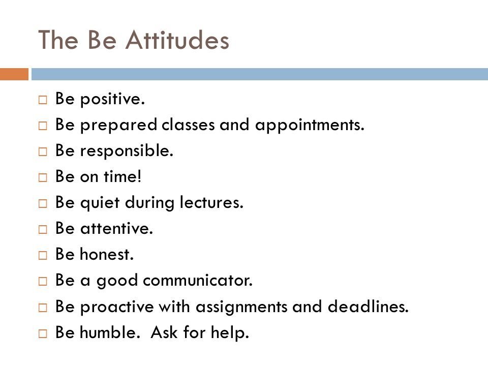 The Be Attitudes Be positive. Be prepared classes and appointments.