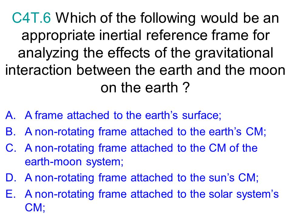 C4T.6 Which of the following would be an appropriate inertial reference frame for analyzing the effects of the gravitational interaction between the earth and the moon on the earth