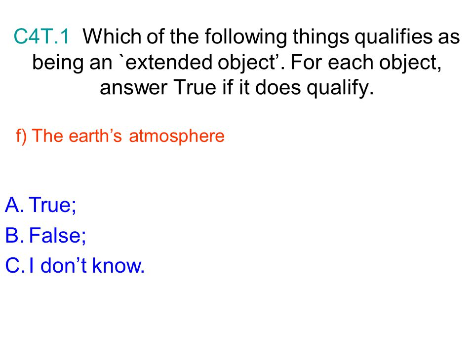 C4T.1 Which of the following things qualifies as being an `extended object'. For each object, answer True if it does qualify.