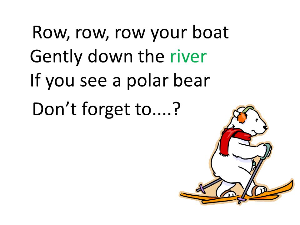 Row, row, row your boat Gently down the river If you see a polar bear Don't forget to....