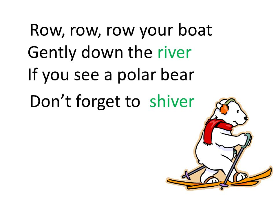 Row, row, row your boat Gently down the river If you see a polar bear Don't forget to shiver
