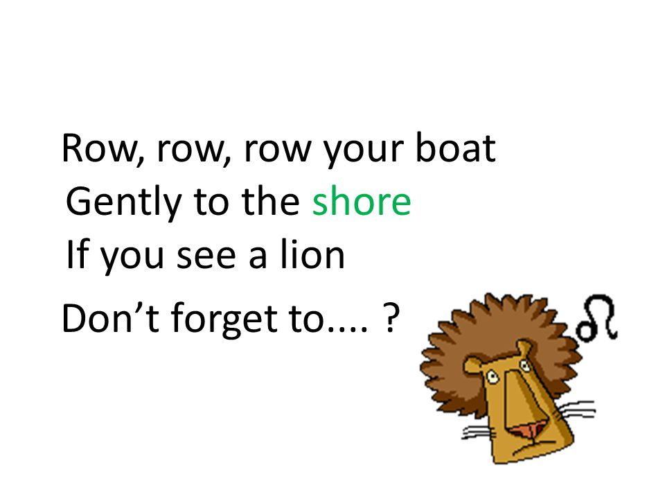 Row, row, row your boat Gently to the shore If you see a lion