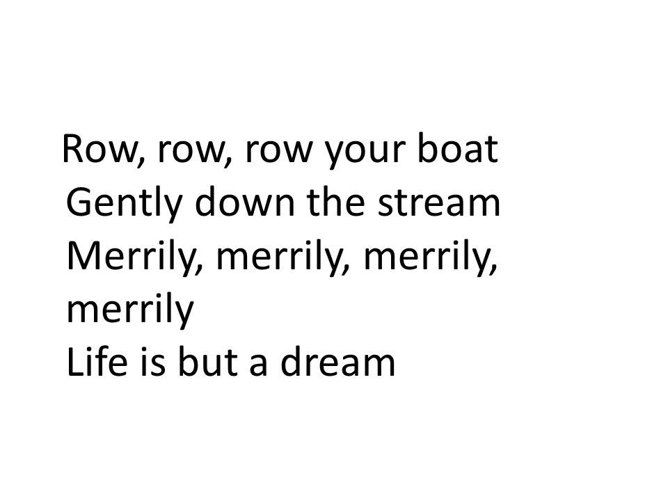 Row, row, row your boat Gently down the stream Merrily, merrily, merrily, merrily Life is but a dream