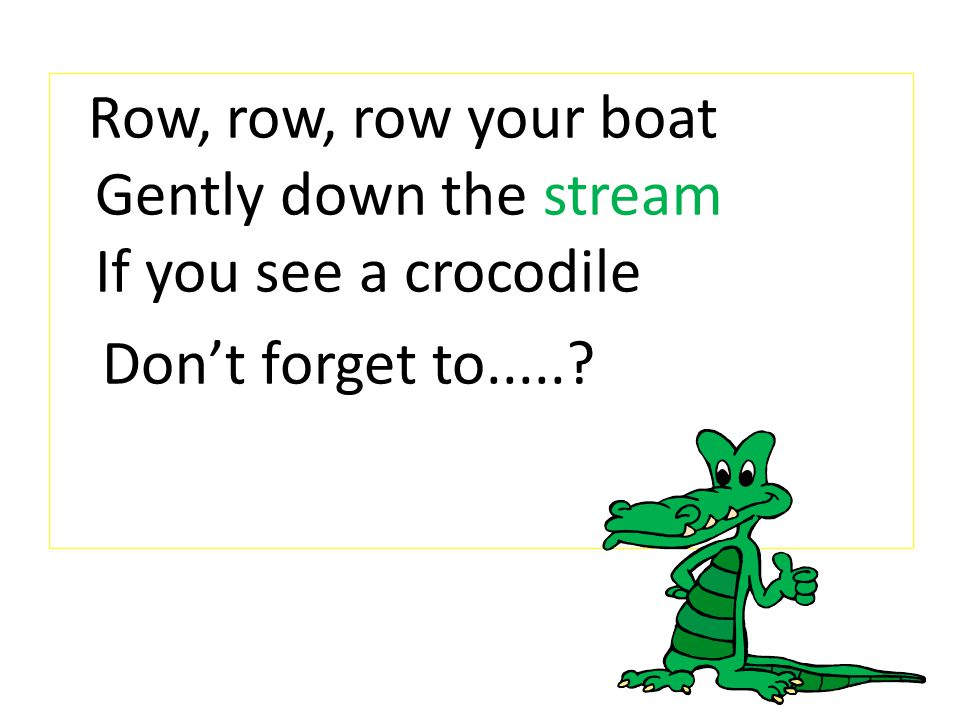 Row, row, row your boat Gently down the stream If you see a crocodile