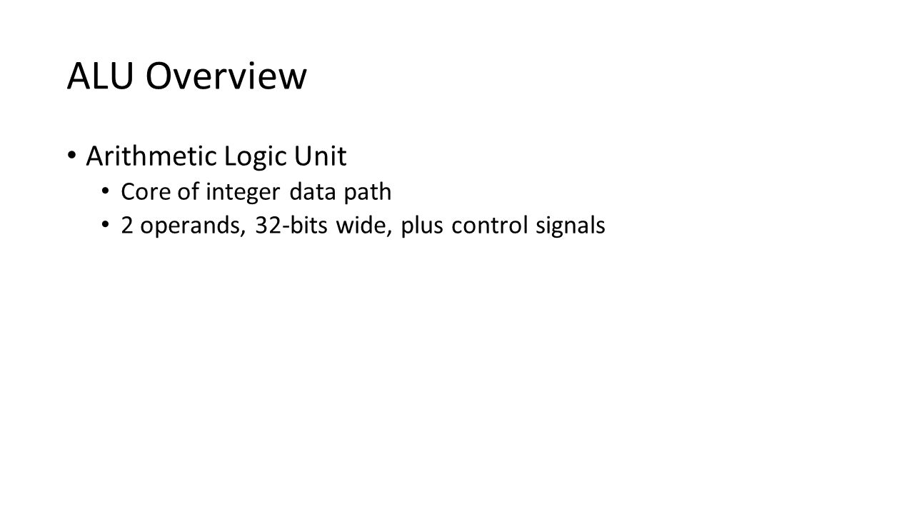 ALU Overview Arithmetic Logic Unit Core of integer data path