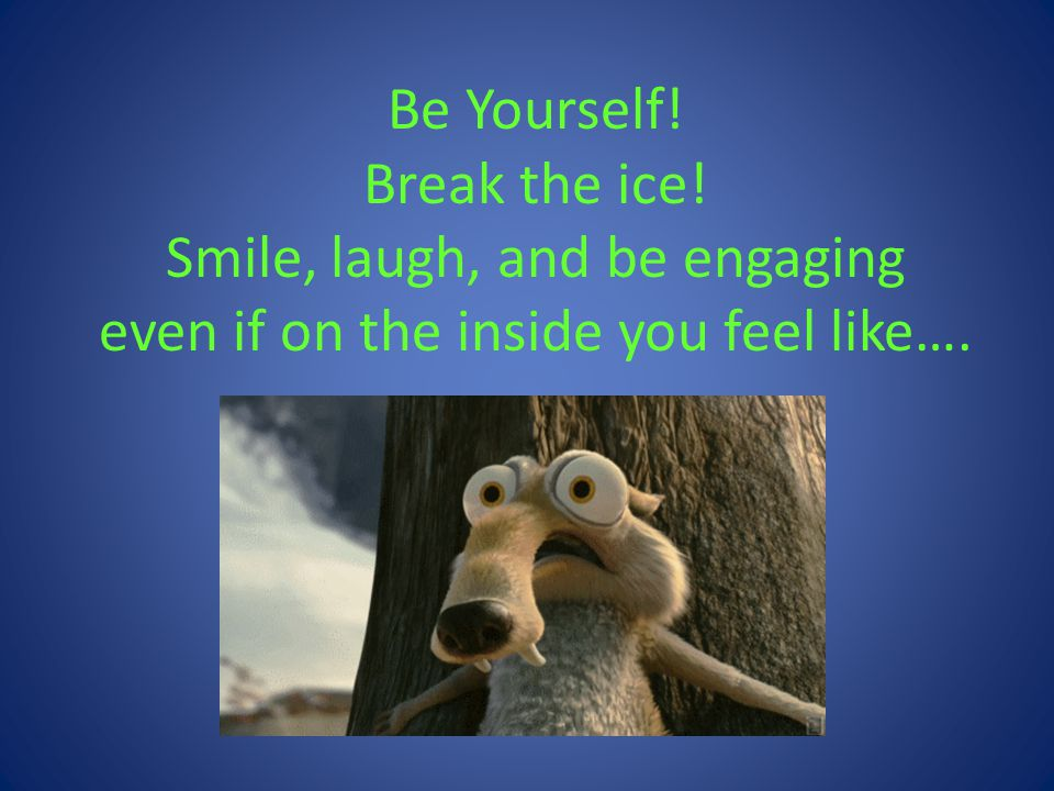Be Yourself. Break the ice