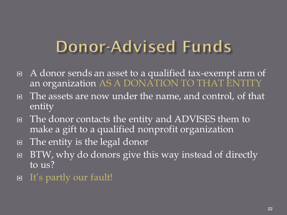 Donor-Advised Funds A donor sends an asset to a qualified tax-exempt arm of an organization AS A DONATION TO THAT ENTITY.