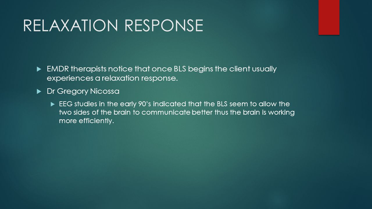 RELAXATION RESPONSE EMDR therapists notice that once BLS begins the client usually experiences a relaxation response.
