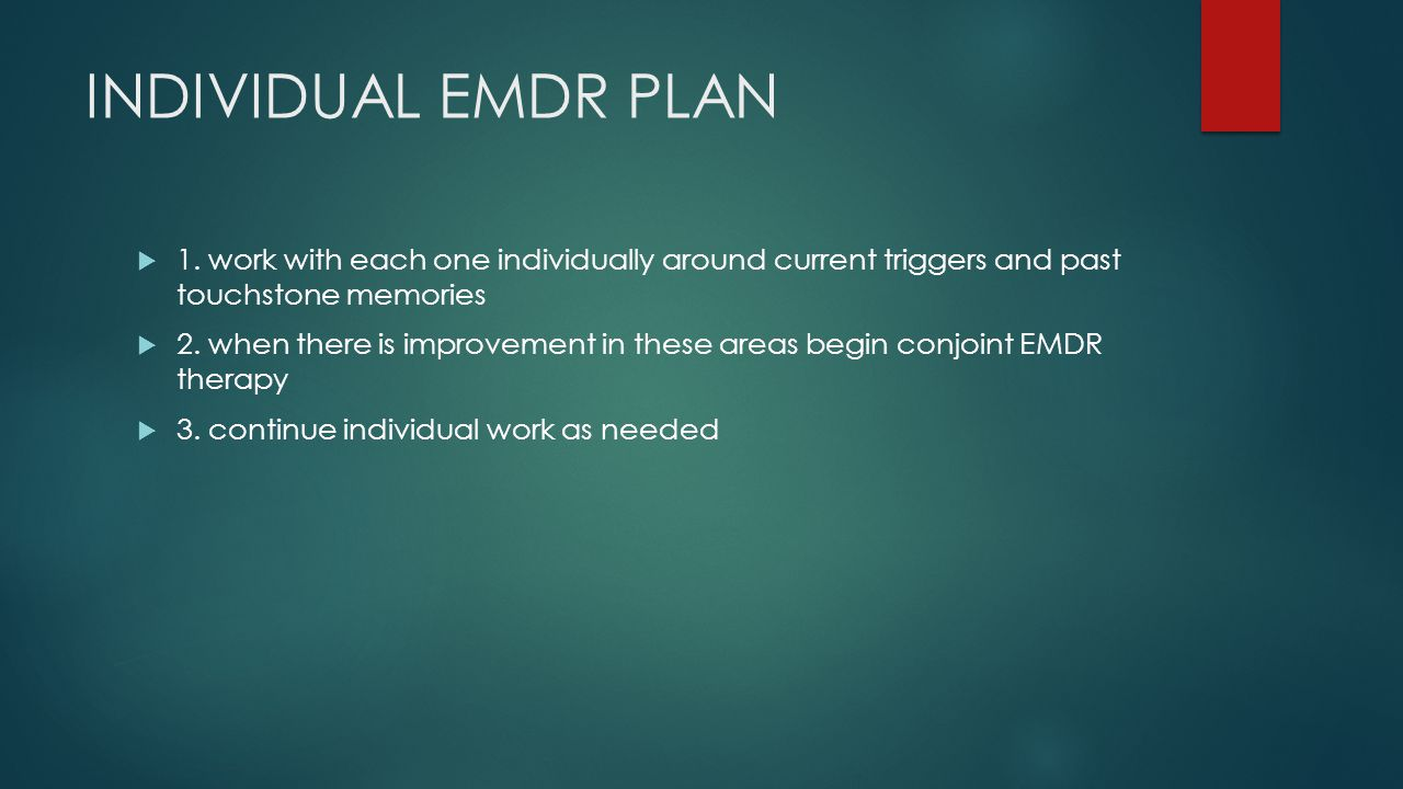 INDIVIDUAL EMDR PLAN 1. work with each one individually around current triggers and past touchstone memories.