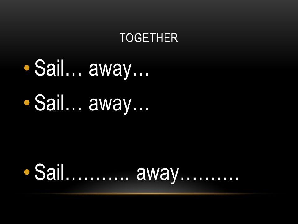 TOGETHER Sail… away… Sail……….. away……….