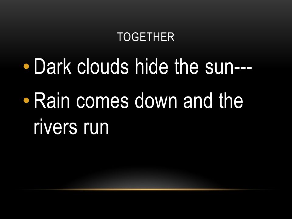 Dark clouds hide the sun--- Rain comes down and the rivers run