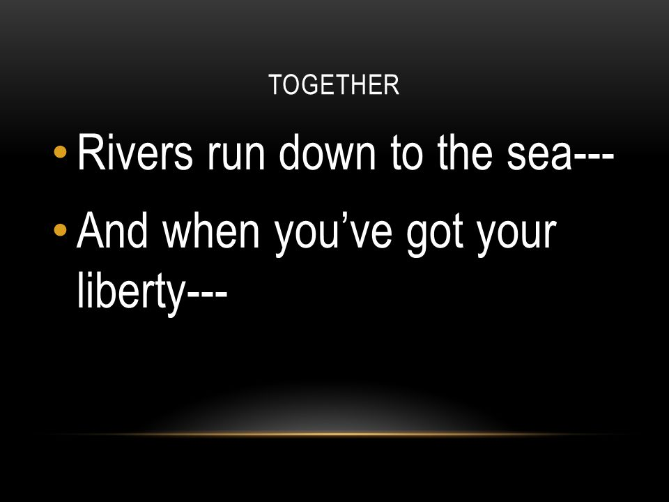 Rivers run down to the sea--- And when you've got your liberty---