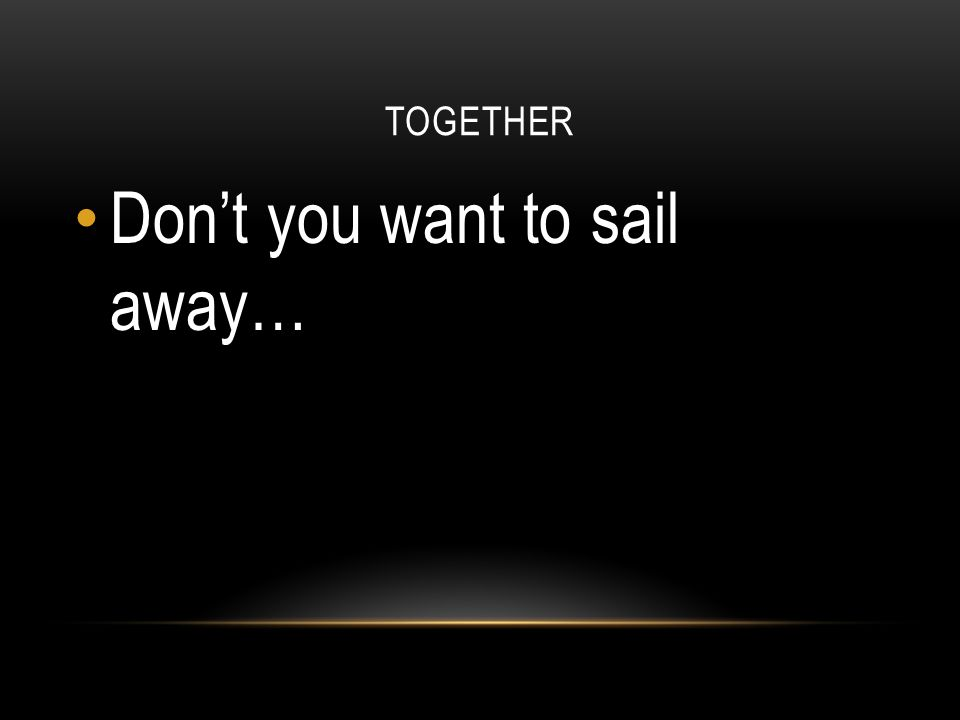 Don't you want to sail away…