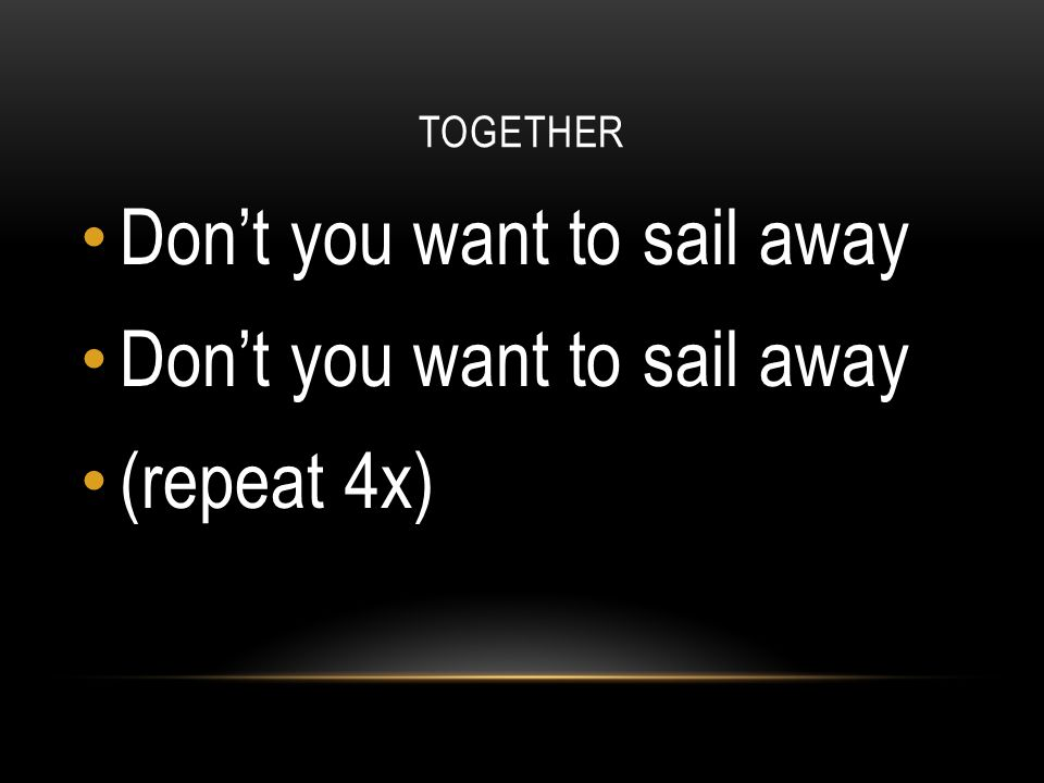 Don't you want to sail away (repeat 4x)