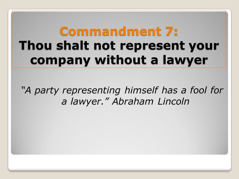 Commandment 7: Thou shalt not represent your company without a lawyer