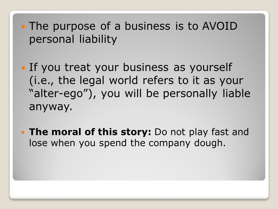 The purpose of a business is to AVOID personal liability