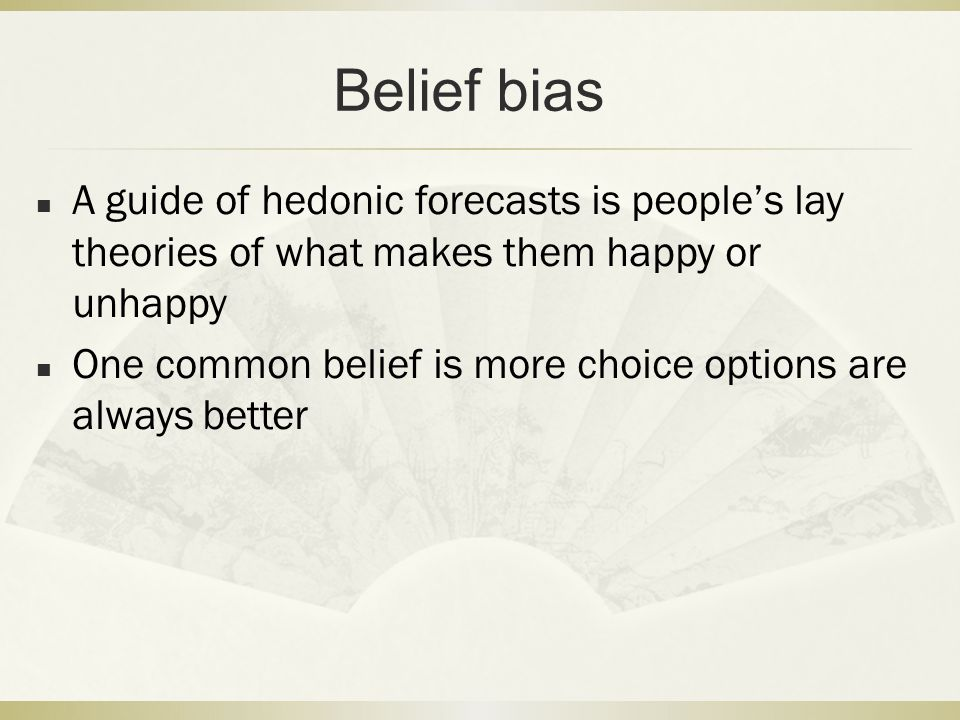 Belief bias A guide of hedonic forecasts is people's lay theories of what makes them happy or unhappy.