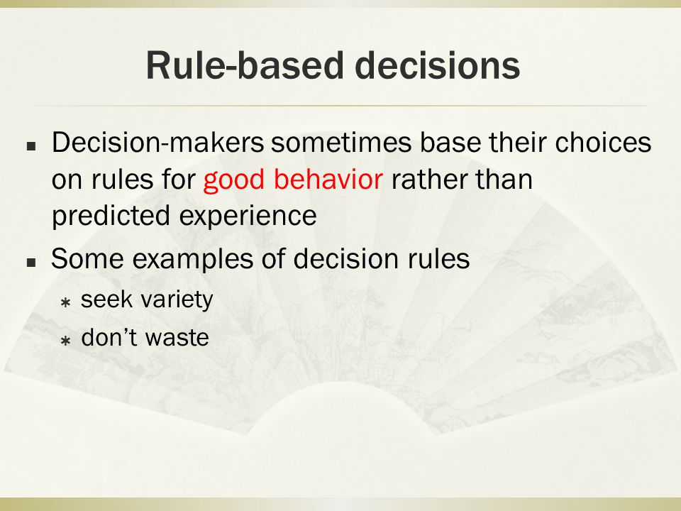 Rule-based decisions Decision-makers sometimes base their choices on rules for good behavior rather than predicted experience.