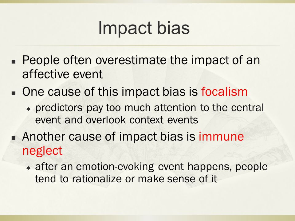 Impact bias People often overestimate the impact of an affective event