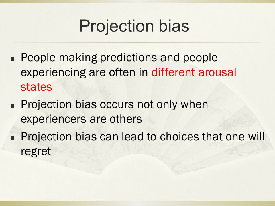 Projection bias People making predictions and people experiencing are often in different arousal states.