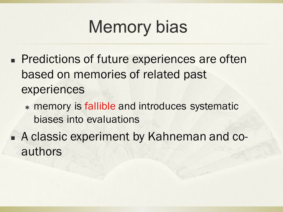 Memory bias Predictions of future experiences are often based on memories of related past experiences.
