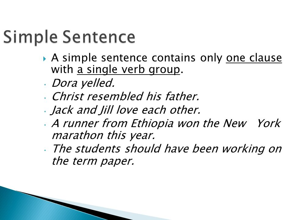 Simple Sentence A simple sentence contains only one clause with a single verb group. Dora yelled.