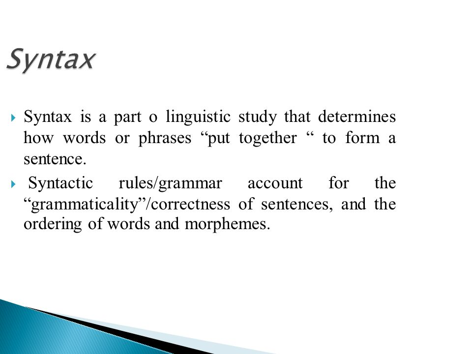 Syntax Syntax is a part o linguistic study that determines how words or phrases put together to form a sentence.